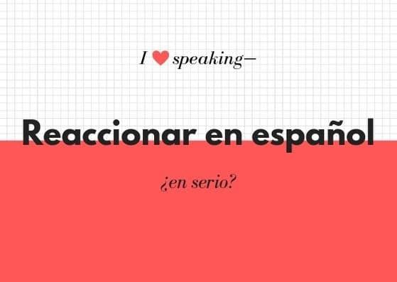 como reaccionar en español speaking
